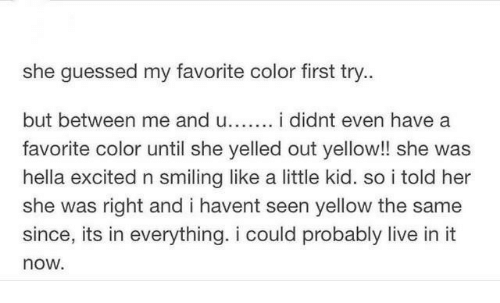 Live, Her, and Color: she guessed my favorite color first try..  but between me and u i didnt even have a  favorite color until she yelled out yellow!! she was  hella excited n smiling like a little kid. so i told her  she was right and i havent seen yellow the same  since, its in everything. i could probably live in it  now.