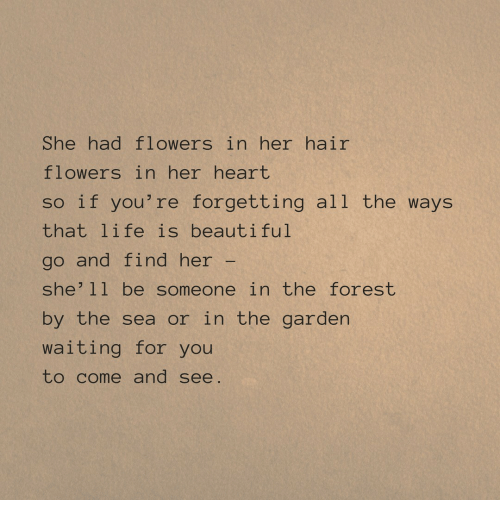 Life Is Beautiful: She had flowers in her hair  flowers in her heart  so if you're forgetting all the ways  that life is beautiful  go and find her  she'11 be someone in the forest  by the sea or in the garden  waiting for you  to come and see