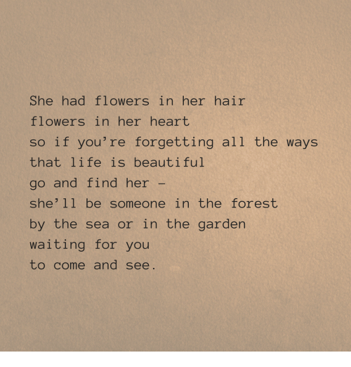 Life Is Beautiful: She had flowers in her hair  flowers in her heart  so if you're forgetting all the ways  that life is beautiful  go and find her-  she'11 be someone in the forest  by the sea or in the garden  waiting for you  to come and see