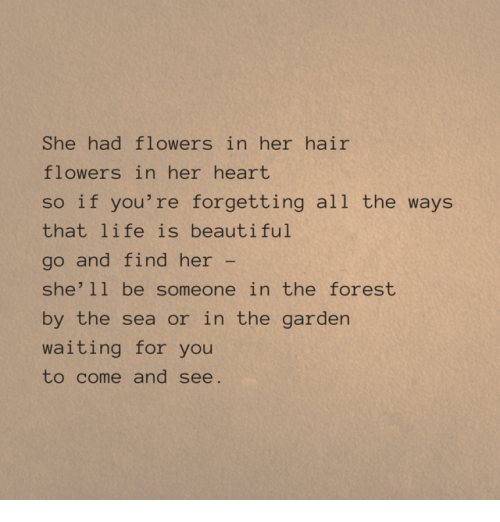 Life Is Beautiful: She had flowers in her hair  flowers in her heart  so if you're forgetting all the ways  that life is beautiful  go and find her -  she' 11 be someone in the forest  by the sea or in the garden  waiting for you  to come and see