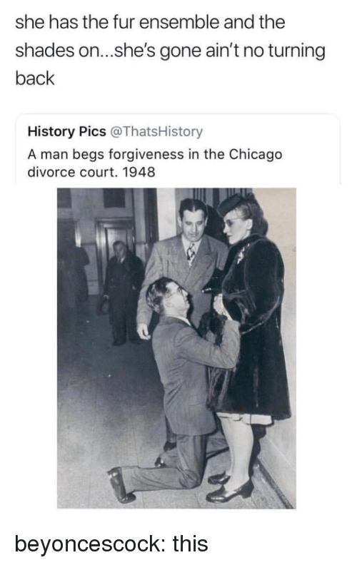 ensemble: she has the fur ensemble and the  shades on...she's gone ain't no turning  back  History Pics @ThatsHistory  A man begs forgiveness in the Chicago  divorce court. 1948 beyoncescock: this