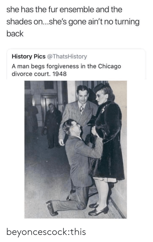ensemble: she has the fur ensemble and the  shades on...she's gone ain't no turning  back  History Pics @ThatsHistory  A man begs forgiveness in the Chicago  divorce court. 1948 beyoncescock:this