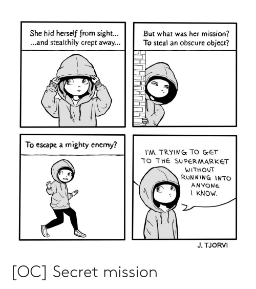 Mighty, Running, and Her: She hid herself from sigh.But what was her mission?  ...and stealthily crept away...To steal an obscure object?  To escape a mighty enemy?  'M TRYING TO GET  TO THE SUPERMARKET  WITHOUT  RUNNING INTO  ANYONe  I KNOW  J. TJORVI [OC] Secret mission