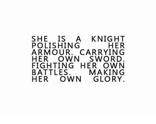 polishing: SHE IS A KNIGHT  HER  ARMOUR. CARRYING  HER OWN SWORD  FIGHTING HER OWN  MAKING  HER OWN GLORY  POLISHING  ARTOW MAUR^