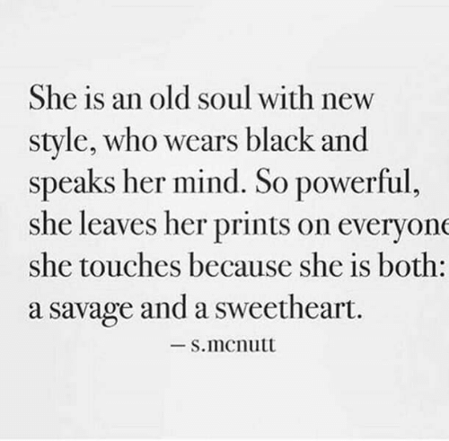 An Old Soul: She is an old soul with new  style, who wears black and  speaks her mind. So powerful,  she leaves her prints on everyone  she touches because she is both:  a savage and a sweetheart.  -S.mcnutt