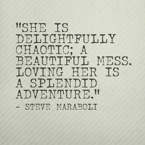 """Beautiful, Her, and Chaotic: """"SHE IS  DELIGHTFULLY  CHAOTIC; A  BEAUTIFUL MESS.  LOVING HER IS  A SPLENDID  ADVENTURE.""""  STEVE MARABOLI"""