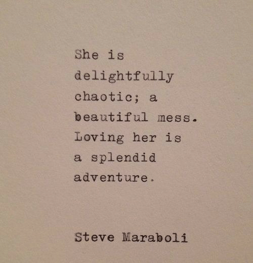 Beautiful, Her, and Chaotic: She is  delightfully  chaotic; a  beautiful mess.  Loving her is  a splendid  adventure.  Steve Maraboli