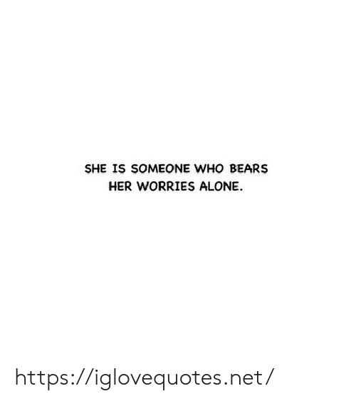 Being Alone, Bears, and Her: SHE IS SOMEONE WHO BEARS  HER WORRIES ALONE https://iglovequotes.net/