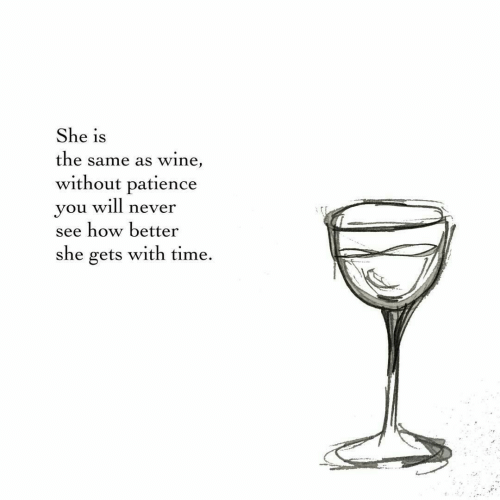 Patience: She is  the same as wine,  without patience  you will never  see how better  she gets with time.