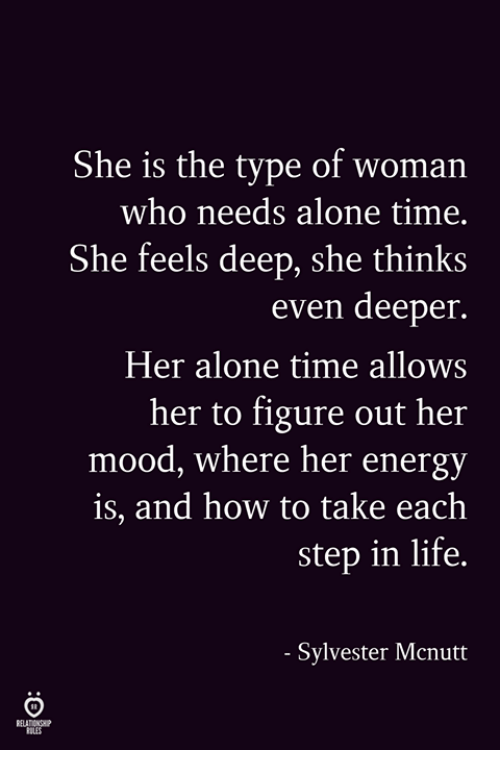 Being Alone, Energy, and Life: She is the type of woman  who needs alone time.  She feels deep, she thinks  even deeper.  Her alone time allows  her to figure out her  mood, where her energy  is, and how to take each  step in life.  Sylvester Mcnutt