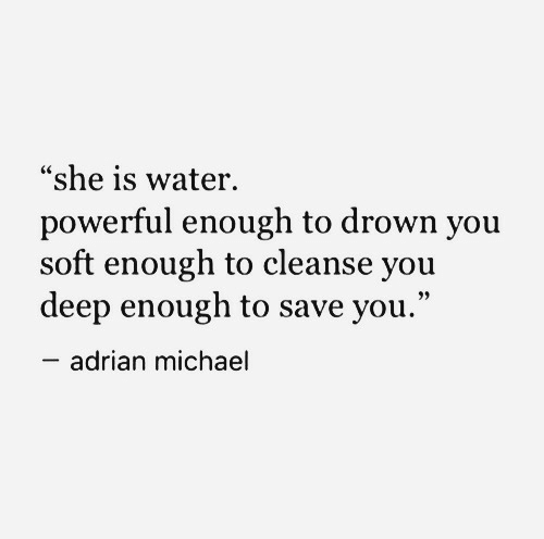 """Cleanse: """"she is water.  powerful enough to drown you  soft enough to cleanse you  deep enough to save you.""""  adrian michael"""