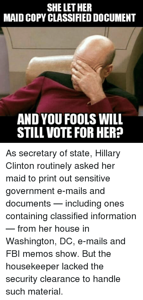 Housekeeping: SHE LET HER  MAID COPY CLASSIFIED DOCUMENT  AND YOU FOOLS WILL  STILL VOTE FOR HER? As secretary of state, Hillary Clinton routinely asked her maid to print out sensitive government e-mails and documents — including ones containing classified information — from her house in Washington, DC, e-mails and FBI memos show. But the housekeeper lacked the security clearance to handle such material.