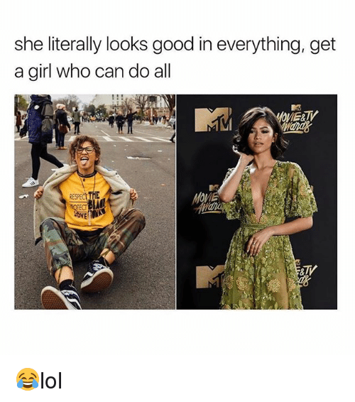 Love, Memes, and Girl: she literally looks good in everything, get  a girl who can do all  RESPECL THE  LOVE  al 😂lol