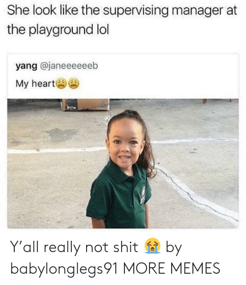 Dank, Lol, and Memes: She look like the supervising manager at  the playground lol  yang @janeeeeeeb  My her Y'all really not shit 😭 by babylonglegs91 MORE MEMES
