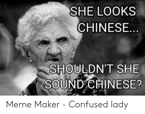 Confused Lady Meme: SHE LOOKS  CHINESE  SHOULDN'T SHE  SOUND CHINESE? Meme Maker - Confused lady
