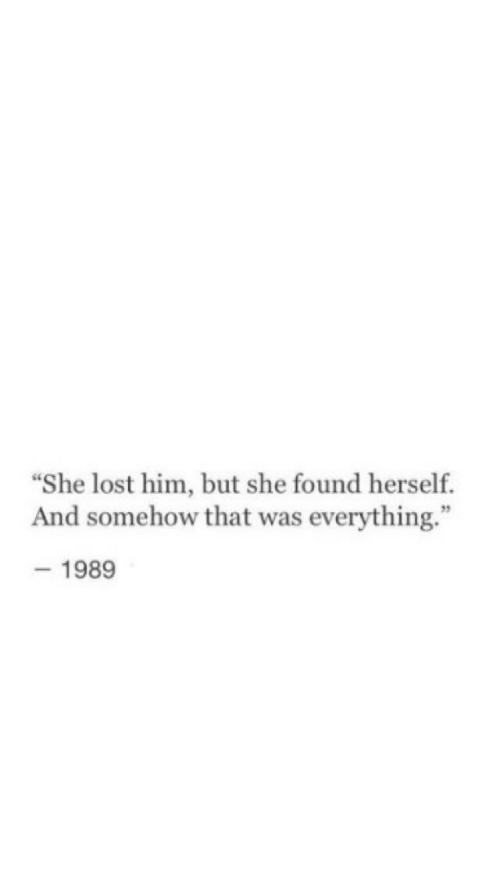 "Lost, Him, and She: ""She lost him, but she found herself.  And somehow that was everything.""  -1989"