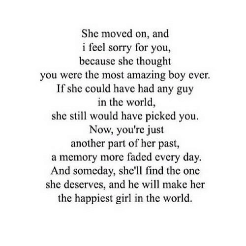 Sorry, Faded, and Girl: She moved on, and  i feel sorry for you,  because she thought  you were the most amazing boy ever.  If she could have had any guy  in the world,  she still would have picked you  Now, you're just  another part of her past,  a memory more faded every day  And someday, she'll find the one  she deserves, and he will make her  the happiest girl in the world.