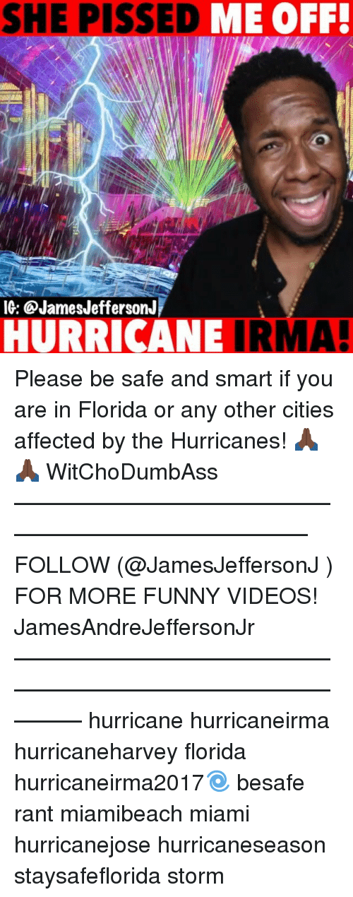 Smarts: SHE PISSED  ME OFF!  IG: @JamesJeffersonJ  HURRICANE IRMA! Please be safe and smart if you are in Florida or any other cities affected by the Hurricanes! 🙏🏿🙏🏿 WitChoDumbAss ——————————————————————————— FOLLOW (@JamesJeffersonJ ) FOR MORE FUNNY VIDEOS! JamesAndreJeffersonJr ——————————————————————————————— hurricane hurricaneirma hurricaneharvey florida hurricaneirma2017🌀 besafe rant miamibeach miami hurricanejose hurricaneseason staysafeflorida storm