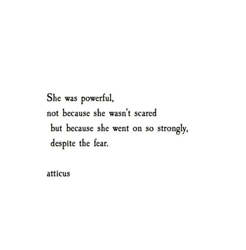 Powerful, Fear, and She: She  powerful,  was  not because she wasn't scared  but because she went on so  strongly,  despite the fear  atticus