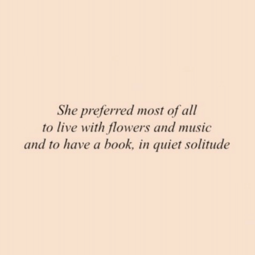 Solitude: She preferred most of all  to live with flowers and music  and to have a book, in quiet solitude