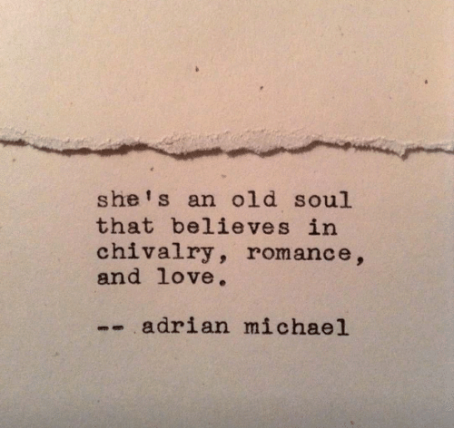 An Old Soul: she' s an old soul  that believes in  chivalry, romance,  and love.  -adrian michael