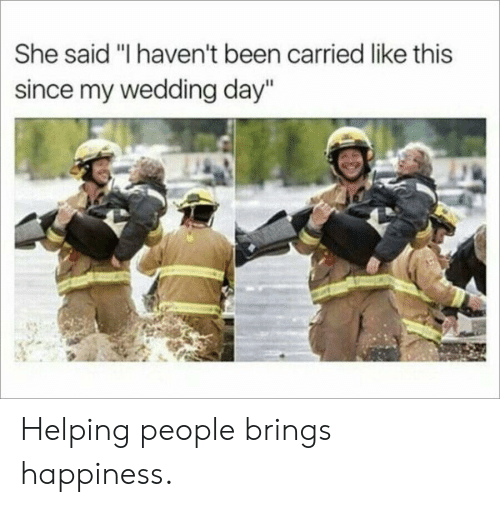 """Wedding, Wedding Day, and Happiness: She said """"I haven't been carried like this  since my wedding day"""" Helping people brings happiness."""