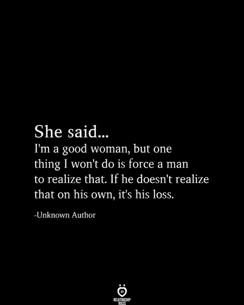 A Good Woman: She said...  I'm a good woman, but one  thing I won't do is force a man  to realize that. If he doesn't realize  that on his own, it's his loss.  -Unknown Author  RELATIONSHIP  RULES