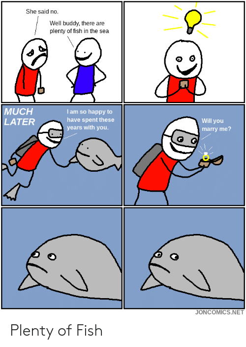 Fish, Happy, and Plenty of Fish: She said no.  Well buddy, there are  plenty of fish in the sea  MUCH  LATER  I am so happy to  have spent these  years with you  Will you  marry me?  JONCOMICS.NET Plenty of Fish