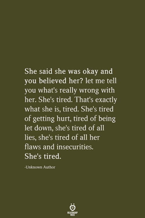 Okay, Her, and Down: She said she was okay and  you believed her? let me tell  you what's really wrong with  her. She's tired. That's exactly  what she is, tired. She's tired  of getting hurt, tired of being  let down, she's tired of all  lies, she's tired of all her  flaws and insecurities.  She's tired.  -Unknown Author  RELATIONSHIP  LES