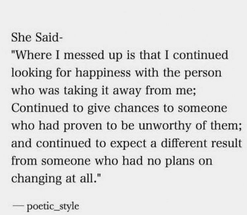 "Chances: She Said  ""Where I messed up is that I continued  looking for happiness with the person  who was taking it away from me;  Continued to give chances to someone  who had proven to be unworthy of them;  and continued to expect a different result  from someone who had no plans on  changing at all.""  poetic_style"