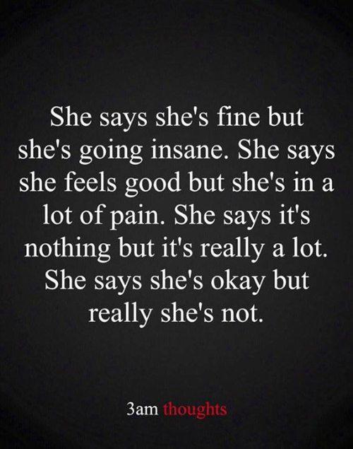 feels good: She says she's fine but  she's going insane. She says  she feels good but she's in a  lot of pain. She says it's  nothing but it's really a lot.  She says she's okay but  really she's not.  3am thoughts