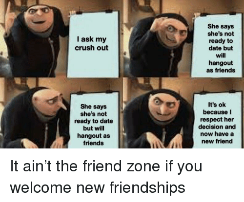 new friend: She says  she's not  ready to  date but  will  hangout  as friends  I ask my  crush out  She says  she's not  ready to date  but will  hangout as  friends  It's ok  because I  respect her  decision and  now have a  new friend It ain't the friend zone if you welcome new friendships