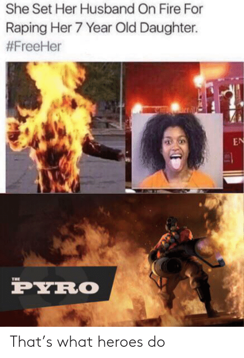 Pyro: She Set Her Husband On Fire For  Raping Her 7 Year Old Daughter.  #FreeHer  nrral  EN  THE  PYRO That's what heroes do
