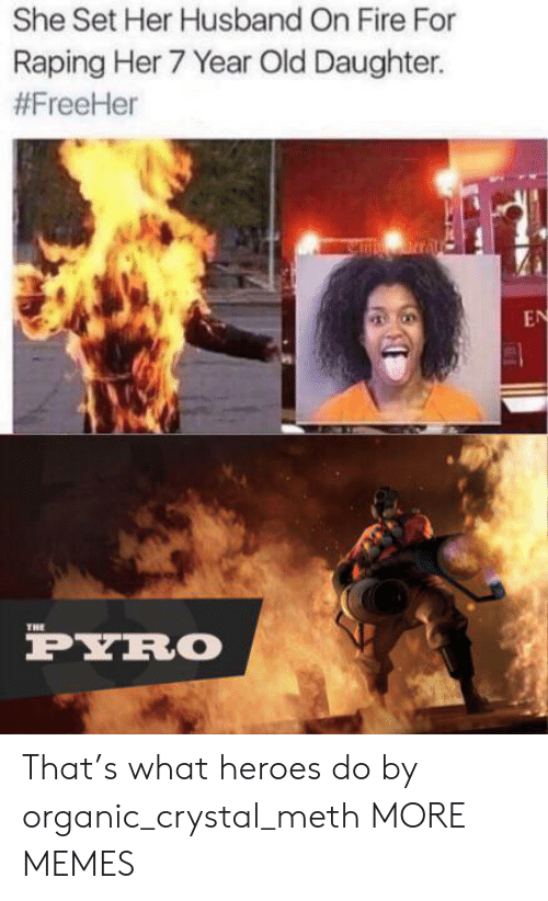 Dank, Fire, and Memes: She Set Her Husband On Fire For  Raping Her 7 Year Old Daughter.  #FreeHer  nrral  EN  THE  PYRO That's what heroes do by organic_crystal_meth MORE MEMES