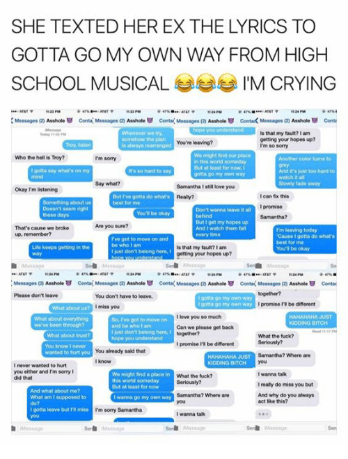 Acting Like This: SHE TEXTED HER EX THE LYRICS TO  SCHOOL MUSICAL  IM CRYING  ATATP  tt24 PM  Messages (2)  Asshole Conta Messages Asshole conta Messages (20 Asshole contack Messages (2 Asshole conta  liilialailililiiiiiiiiii Is that my fault? I am  getting your hopes up?  You're leaving?  is always marranged  I'm so sorry  We might find our place  Who the hell is Troy?  I'm sorry  in this world someday  But at loast for now, I  gotta say what's on my  And it's just too hard to  It's so hard say  gotta go my own way  watch it all  Say what?  Samantha still love you  Okay I'm listening  But rve gotta do what's  can fix this  best for mo  promise  Don't wanna leave it all  Samantha?  get my hopes up  Are you sure?  That's cause we broke  And I watch them fall  I'm leaving today.  up, remember?  'Cause I gotta do what's  I've got to move on and  best for me  be who am  Life keeps getting in the  Is that my fault?lam  You'll be okay  just don't belong here,  getting your hopes up?  ATAT  Messages (2 Asshole conta(Messages (2 Asshole Conta Messages (zy  Asshole conta Messages  Asshole U contac  Please don't leave  You don't have to leave.  porta go own way  I gotta go my own way  promise be different  I miss you  I love you so much  HAHAHAHA JUST  So, got to move on  we've been through?  and be who lam  Can we please get back  just dont belong here,  What the tuck?  hope you understand  I promise l'Ibe different  You already said that  wanted to hurt you  Samantha? Where are  HAHAHAHA JUST  KIDDING BITCH  never wanted to hurt  you either and'm sorry I  I wanna talk  We might find a place in  What the fuck?  did that  this world someday  Ireally do miss you but  But at least for now  And what about me?  Samantha? Where are  And why do you always  What am I supposed  wanna go my own way  act like this?  gotta leave but I'Rimiss  I'm sorry Samantha  I wanna talk