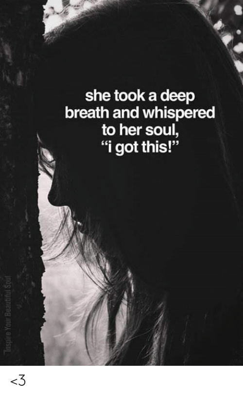 "Beautiful, Memes, and 🤖: she took a deep  breath and whispered  to her soul,  ""i got this!""  Inspire Your Beautiful Soul <3"