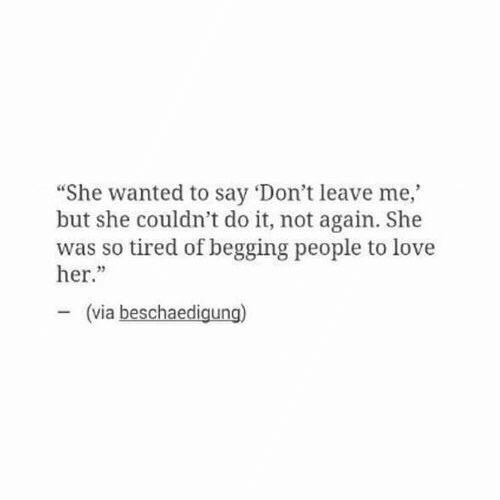 """so tired: """"She wanted to say 'Don't leave me,  but she couldn't do it, not again. She  was so tired of begging people to love  her.""""  23  (via beschaedigung)"""