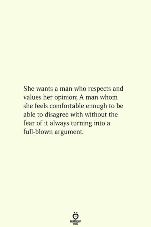 Comfortable, Fear, and Her: She wants a man who respects and  values her opinion; A man whom  she feels comfortable enough to be  able to disagree with without the  fear of it always turning into a  full-blown argument.
