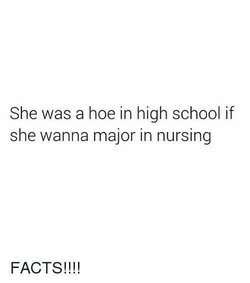 Facts, Hoe, and Memes: She was a hoe in high school if  she wanna major in nursing FACTS!!!!