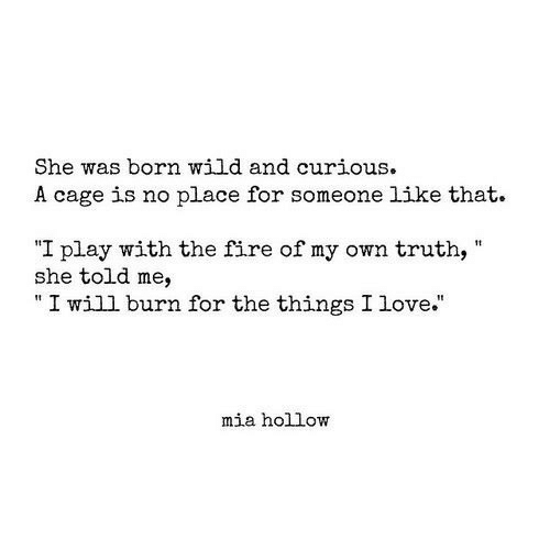 """Fire, Love, and Wild: She was born wild and curious.  A cage is no place for someone like that.  I play with the fire of my own truth,  she told me,  """" I will burn for the things I love.""""  mia hollow"""