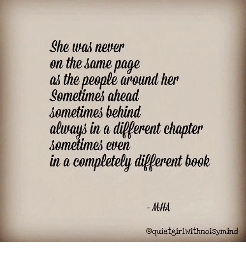 Diference: She was never  on the same page  as the people around her  Sometimes ahead  sometimes behind  always in a diferent chapter  sometimes even  in a completely different book  MHA  Oquietgirlwithnoisymind