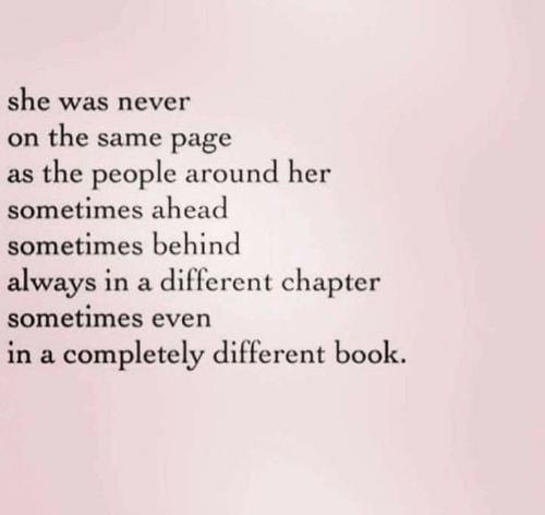 Book, Never, and Page: she was never  on the same page  as the people around her  sometimes ahead  sometimes behind  always in a different chapter  sometimes even  in a completely different book.