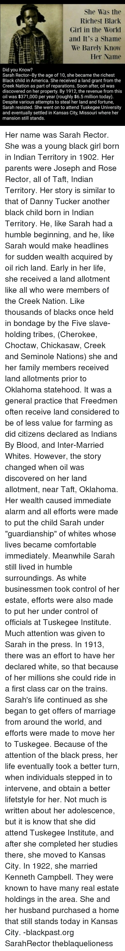 """Farming: She Was the  Richest Black  Girl in the World  and It's a Shame  We Barely Know  Her Name  Did you Know?  Sarah Rector-By the age of 10, she became the richest  Black child in America. She received a land grant from the  Creek Nation as part of reparations. Soon after, oil was  discovered on her property. By 1912, the revenue from this  oil was $371,000 per year (roughly $6.5 million today).  Despite various attempts to steal her land and fortune,  Sarah resisted. She went on to attend Tuskegee University  and eventually settled in Kansas City, Missouri where her  mansion still stands. Her name was Sarah Rector. She was a young black girl born in Indian Territory in 1902. Her parents were Joseph and Rose Rector, all of Taft, Indian Territory. Her story is similar to that of Danny Tucker another black child born in Indian Territory. He, like Sarah had a humble beginning, and he, like Sarah would make headlines for sudden wealth acquired by oil rich land. Early in her life, she received a land allotment like all who were members of the Creek Nation. Like thousands of blacks once held in bondage by the Five slave-holding tribes, (Cherokee, Choctaw, Chickasaw, Creek and Seminole Nations) she and her family members received land allotments prior to Oklahoma statehood. It was a general practice that Freedmen often receive land considered to be of less value for farming as did citizens declared as Indians By Blood, and Inter-Married Whites. However, the story changed when oil was discovered on her land allotment, near Taft, Oklahoma. Her wealth caused immediate alarm and all efforts were made to put the child Sarah under """"guardianship"""" of whites whose lives became comfortable immediately. Meanwhile Sarah still lived in humble surroundings. As white businessmen took control of her estate, efforts were also made to put her under control of officials at Tuskegee Institute. Much attention was given to Sarah in the press. In 1913, there was an effort to have her declar"""