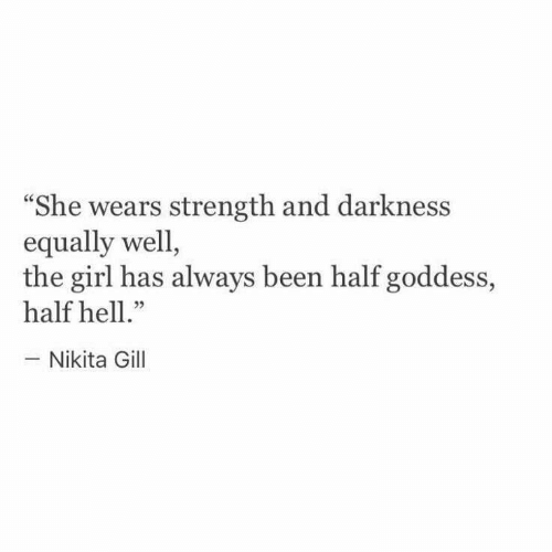 "Girl, Hell, and Been: She wears strength and darkness  equally well,  the girl has always been half goddess,  half hell.""  -Nikita Gill  05"
