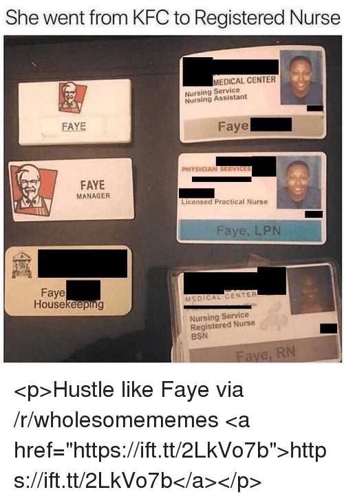 "Housekeeping: She went from KFC to Registered Nurse  MEDICAL CENTER  Nursing Service  Nursing Assistant  FAYE  aye  PHYSICIAN SERVICES  FAYE  MANAGER  Licensed Practical Nurse  Faye, LPN  Faye  Housekeeping  MEDICAL CENTER  Nursing Service  Registered Nurse  BSN <p>Hustle like Faye via /r/wholesomememes <a href=""https://ift.tt/2LkVo7b"">https://ift.tt/2LkVo7b</a></p>"