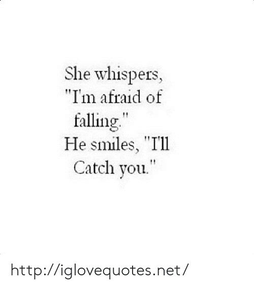 "He Smiles: She whispers,  ""I'm afraid of  falling  He smiles, ""I'll  Catch you http://iglovequotes.net/"