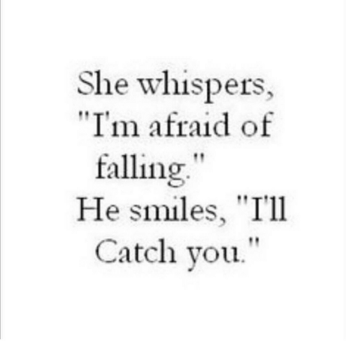"He Smiles: She whispers,  ""I'm afraid of  falling""  He smiles, ""I'll  Catch you."