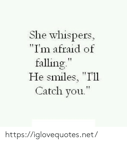 "He Smiles: She whispers,  ""I'm afraid of  falling""  He smiles, ""I'll  Catch you. https://iglovequotes.net/"
