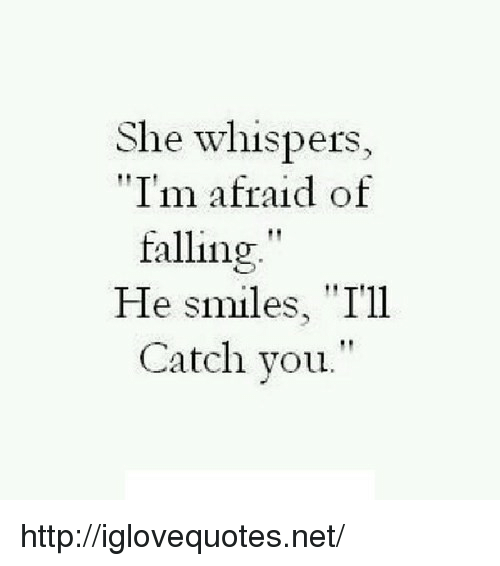 "He Smiles: She whispers,  ""I'm afraid of  falling""  He smiles, ""T'1l  Catch you."" http://iglovequotes.net/"