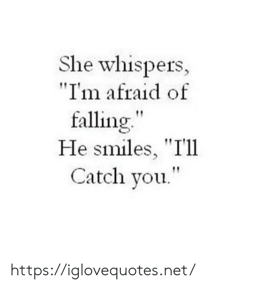"He Smiles: She whispers,  ""I'm afraid of  falling""  He smiles, ""T'll  Catch you."" https://iglovequotes.net/"